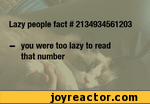 Lazy people fact it 2134934561203- you were too lazy to read that number