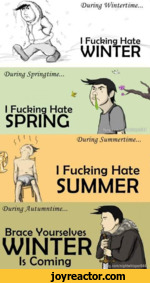 <During 'Wintertime...I Fucking HateWINTER(During Springtime...* (47/^ I Fucking Hate<During Summertime...I Fucking HateSUMMER(During Jiutumntime...Brace VourselvesWINTERIs Coming