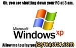 Oh, you are shutting down your PC at 3 am.MicrosoftWindowsxpAllow mo to play you the song of my people