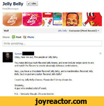 Jelly Belly ^LikeFood/BeveragesWallJelly Belly  Everyone (Most Recent) Share:  pl Post [] Photo_/\_Write something...Gaven Okay, hear me out, fine people at Jelly Belly.You make delicious multi-flavored jelly beans, and even include recipe cards to mix and match the flavors to create amazingly