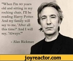 """""""When I'm 80 years old and sitting in my rocking chair, I'll be reading Harry Potter And my family will say to me, 'After all this time?* And I will say, 'Always.'""""- Alan Rickman"""