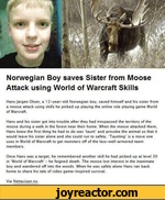 Norwegian Boy saves Sister from Moose Attack using World of Warcraft SkillsHansJorgen Olsen, a 12-year-old Norwegian boy. saved himself and his sister from a moose attack using skills he picked up playing the online role playing game World of WarcraftHans and his sister got into trouble after they