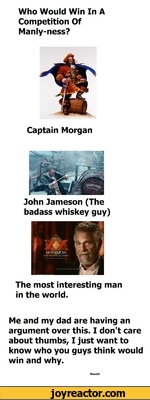 Who Would Win In A Competition Of Manly-ness?Captain MorganJohn Jameson (The badass whiskey guy)The most interesting man in the world.Me and my dad are having an argument over this. I don't care about thumbs, I just want to know who you guys think would win and why.Moushi