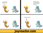 weedle didn't start the fireim dying squirtlehe was always burning since the world has been turning