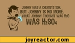 JOHNNY WAS A CHEMISTS SON.BUT JOHNNY IS NO MORE.WHAT JOHNNY THOUGHT WAS 0WAS H2SO4