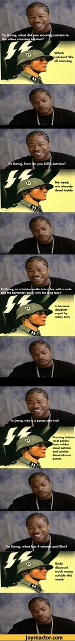 Latvian toYo Dawg, what did the other starving Lne starviDawg, how do you kill 6 Latvian?Yo Dawg, so a Latvian walks Into d ta and the bartender ask^'why the l$ngYo Dawg, why is a potato s  nYo Dawg, what has 4 whedjjb and flies?Which Latvian? We all starvingNo need, we already dead insideIs