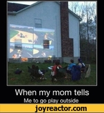 When my mom tellsMe to go play outside