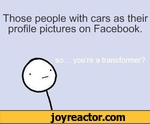 Those people with cars as their profile pictures on Facebook.