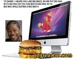 YO DAWG! I HEARD YOU LIKE BIG MACS, SO WE PUT BIG MAC IN YO BIG MAC SO YOU CAN WATCH BIG MAC IN YO BIG MAC WHILE EATING A BIG MACHI