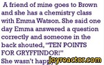A friend of mine goes to Brown and she has a chemistry class with Emma Watson. She said one day Emma answered a question correctly and someone in the back shouted, TEN POINTS FOR GRYFFINDOR!She wasnt happy.