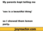My parents kept telling me'sex is a beautiful thing'so I showed them lemon party.