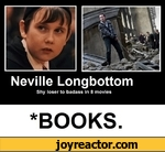 Neville LongbottomShy loser to badass in 8 movies*BOOKS.