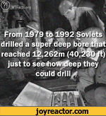 WTFacts.org fFrom 1979 to 1992 Soviets drilled a stipe? deep bote tftat reached lb,262m (40,1^^t) just to seeihoWKfbep theyW-SMVwtcould drills* mw |