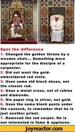 Spot the difference1. Changed the golden throne by a wooden chair... Something more appropriate for the disciple of a carpenter.2. Did not want the gold-embroidered red stole.3. Uses same old black shoes, not the classic red.4. Uses a metal cross, not of rubies and diamonds.5. His papal ring is