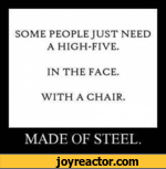 SOME PEOPLE JUST NEED A HIGH-FIVE.IN THE FACE.WITH A CHAIR.MADE OF STEEL.