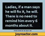 Ladies, if a man says he will fix it, he will. There is no need to remind him every 6 months about it.i'm ! risbt m m mt> csm