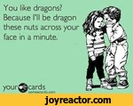 You like dragons? Because I'll be dragon these nuts across your face in a minute.vour^focardssomeecards.com