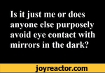 Is it just me or does anyone else purposely avoid eye contact with mirrors in the dark?