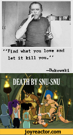"""""""Find what you love and let it kill you,""""Bukowski"""
