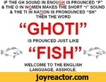 """IF THE GH SOUND IN ENOUGH IS PROUNCED F"""" & THE O IN WOMEN MAKES THE SHORT I SOUND & THE Tl IN NATION IS PRONOUNCED SHTHEN THE WORDGHOTIIS PROUNCED JUST LIKEFISH*>WELCOME TO THE ENGLISH LANGUAGE, ASSHOLE.ic"""