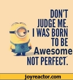 DONT JUDGE ME.I WAS BORN TO BEAwesomenot perfect: