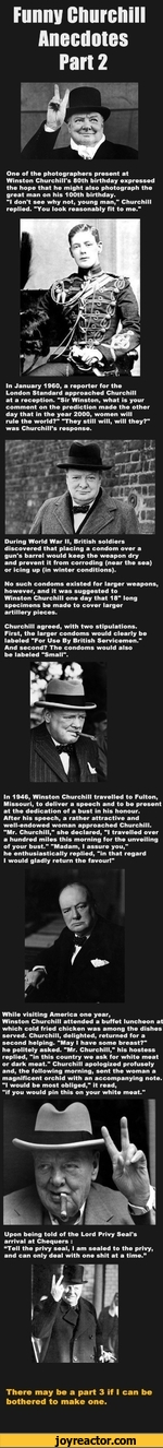 "One of the photographers present at Winston Churchill's 80th birthday expressed the hope that he might also photograph the great man on his 100th birthday.""I don't see why not, young man,"" Churchill replied. ""You look reasonably fit to me.""In January 1960, a reporter for the London Standard"